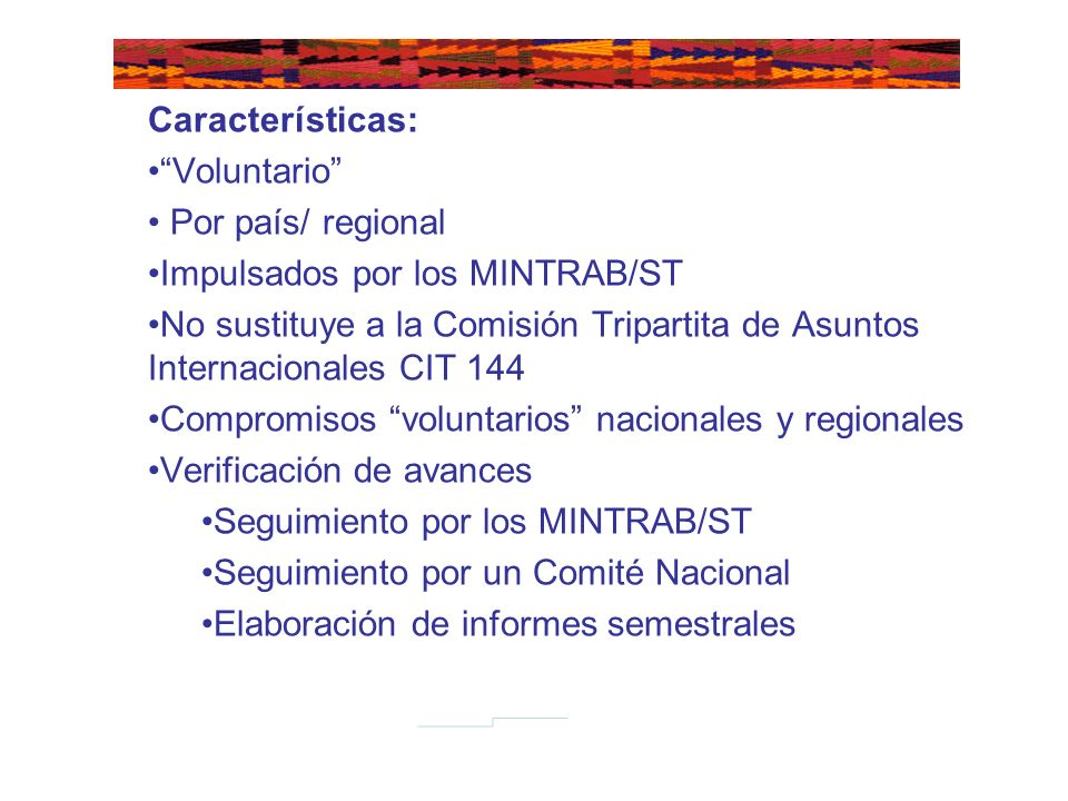 Características: Voluntario Por país/ regional Impulsados por los MINTRAB/ST No sustituye a la Comisión Tripartita de Asuntos Internacionales CIT 144 Compromisos voluntarios nacionales y regionales Verificación de avances Seguimiento por los MINTRAB/ST Seguimiento por un Comité Nacional Elaboración de informes semestrales