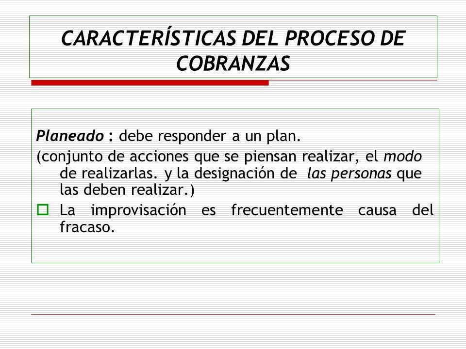 CARACTERÍSTICAS DEL PROCESO DE COBRANZAS Planeado : debe responder a un plan. (conjunto de acciones que se piensan realizar, el modo de realizarlas. y