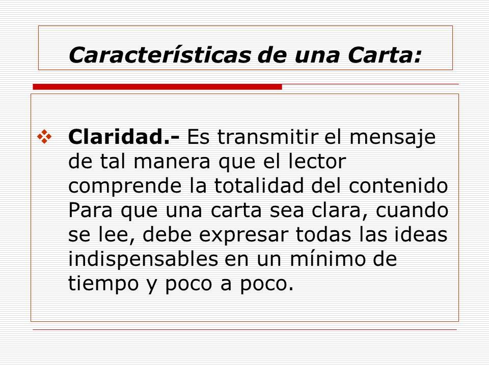 Características de una Carta: Claridad.- Es transmitir el mensaje de tal manera que el lector comprende la totalidad del contenido Para que una carta
