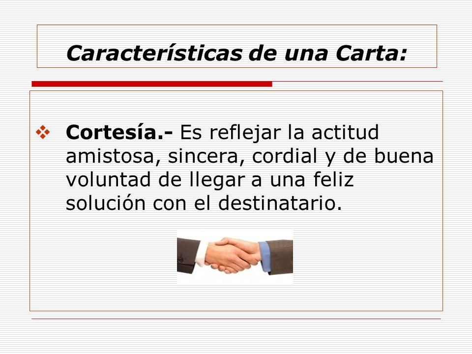 Características de una Carta: Cortesía.- Es reflejar la actitud amistosa, sincera, cordial y de buena voluntad de llegar a una feliz solución con el d