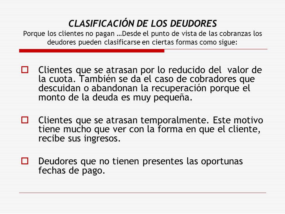 CLASIFICACIÓN DE LOS DEUDORES Porque los clientes no pagan …Desde el punto de vista de las cobranzas los deudores pueden clasificarse en ciertas forma