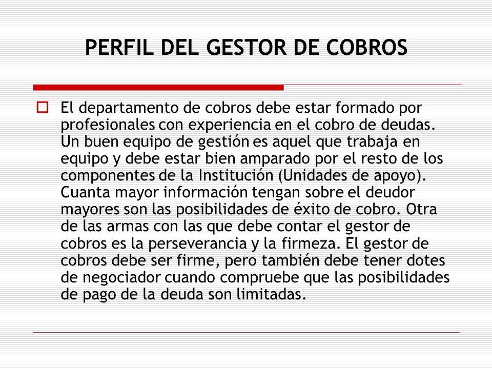 PERFIL DEL GESTOR DE COBROS El departamento de cobros debe estar formado por profesionales con experiencia en el cobro de deudas. Un buen equipo de ge