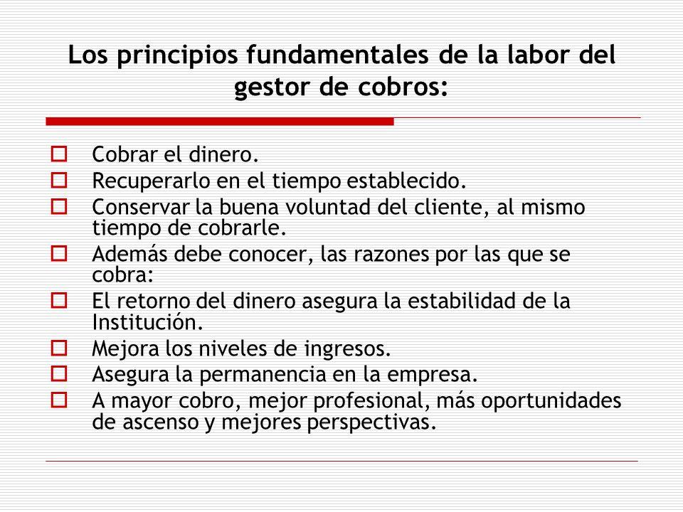 Los principios fundamentales de la labor del gestor de cobros: Cobrar el dinero. Recuperarlo en el tiempo establecido. Conservar la buena voluntad del
