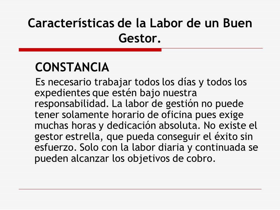 Características de la Labor de un Buen Gestor. CONSTANCIA Es necesario trabajar todos los días y todos los expedientes que estén bajo nuestra responsa