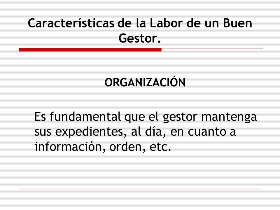 Características de la Labor de un Buen Gestor. ORGANIZACIÓN Es fundamental que el gestor mantenga sus expedientes, al día, en cuanto a información, or