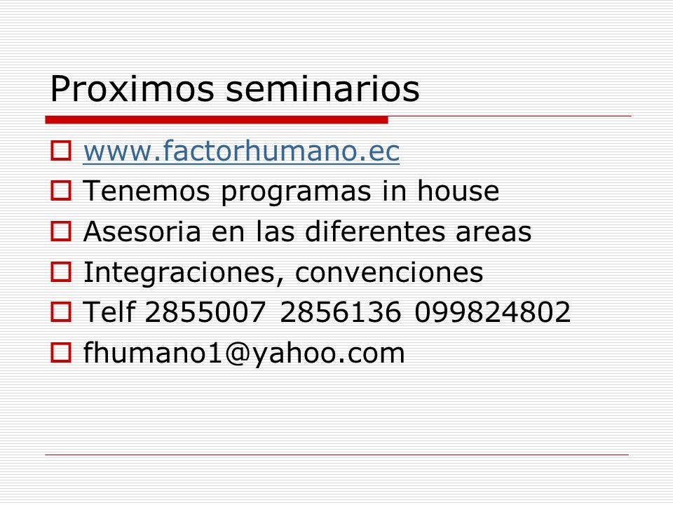 Proximos seminarios www.factorhumano.ec Tenemos programas in house Asesoria en las diferentes areas Integraciones, convenciones Telf 2855007 2856136 0