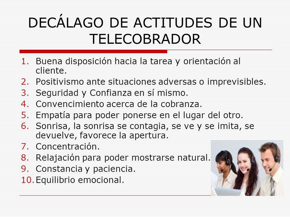 DECÁLAGO DE ACTITUDES DE UN TELECOBRADOR 1.Buena disposición hacia la tarea y orientación al cliente. 2.Positivismo ante situaciones adversas o imprev