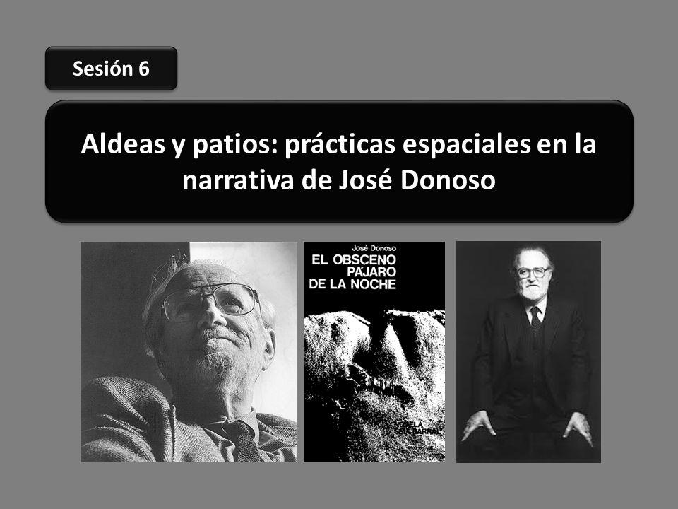 Aldeas y patios: prácticas espaciales en la narrativa de José Donoso Sesión 6