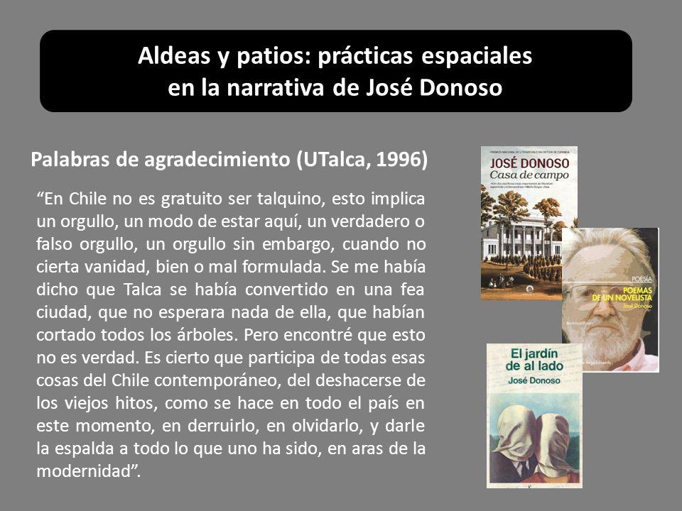 Aldeas y patios: prácticas espaciales en la narrativa de José Donoso Palabras de agradecimiento (UTalca, 1996) En Chile no es gratuito ser talquino, e