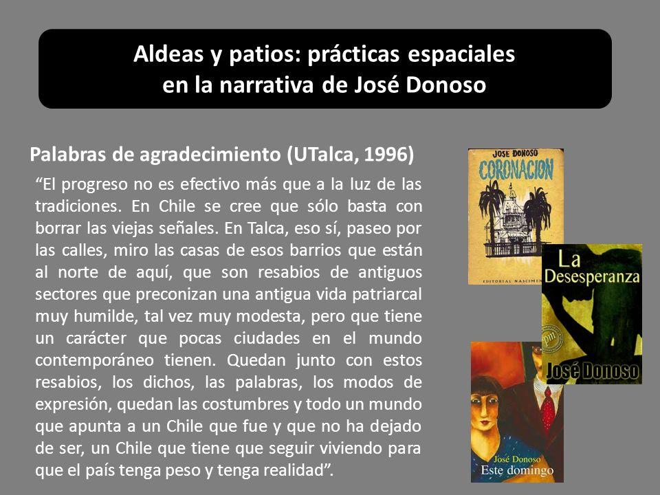 Aldeas y patios: prácticas espaciales en la narrativa de José Donoso Palabras de agradecimiento (UTalca, 1996) El progreso no es efectivo más que a la
