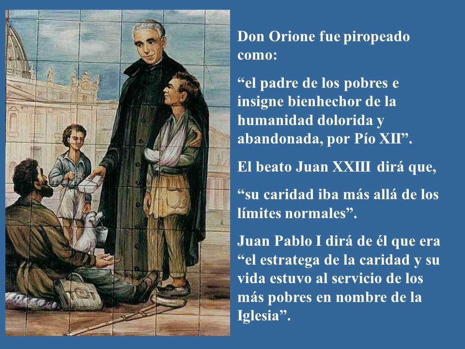 Don Orione fue piropeado como: el padre de los pobres e insigne bienhechor de la humanidad dolorida y abandonada, por Pío XII. El beato Juan XXIII dir