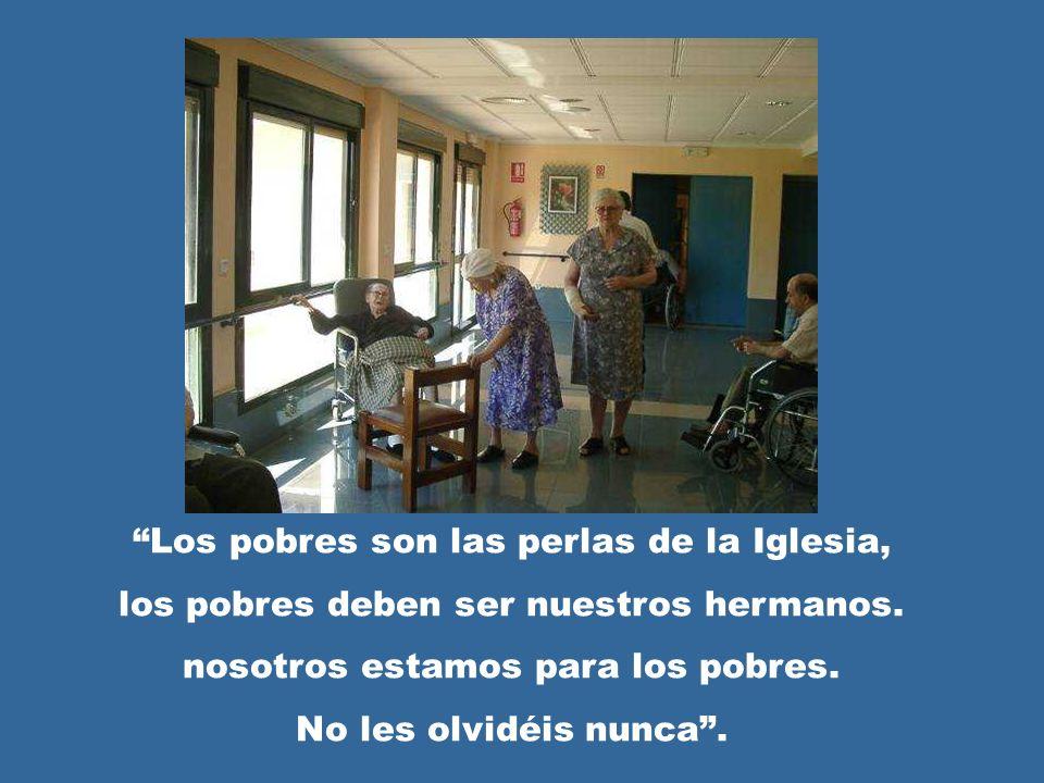 Los pobres son las perlas de la Iglesia, los pobres deben ser nuestros hermanos. nosotros estamos para los pobres. No les olvidéis nunca.