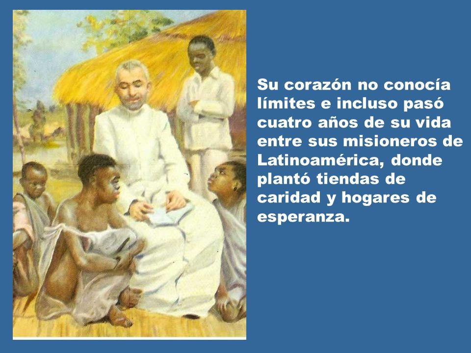Su corazón no conocía límites e incluso pasó cuatro años de su vida entre sus misioneros de Latinoamérica, donde plantó tiendas de caridad y hogares d