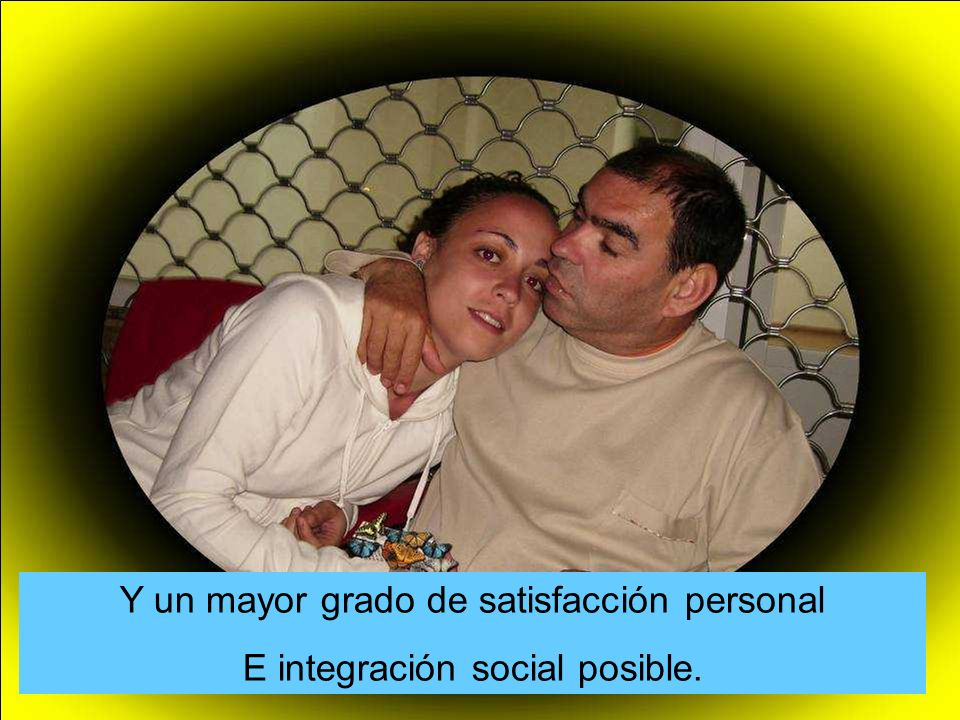 Y un mayor grado de satisfacción personal E integración social posible.