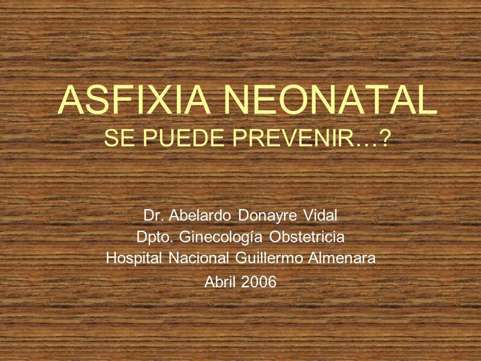 ASFIXIA NEONATAL SE PUEDE PREVENIR…? Dr. Abelardo Donayre Vidal Dpto. Ginecología Obstetricia Hospital Nacional Guillermo Almenara Abril 2006