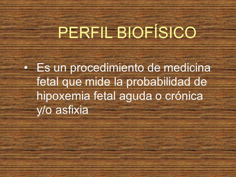 Es un procedimiento de medicina fetal que mide la probabilidad de hipoxemia fetal aguda o crónica y/o asfixia PERFIL BIOFÍSICO