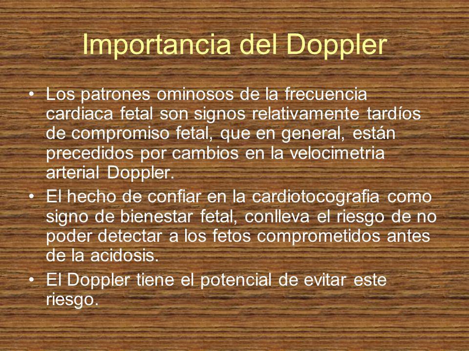 Importancia del Doppler Los patrones ominosos de la frecuencia cardiaca fetal son signos relativamente tardíos de compromiso fetal, que en general, es