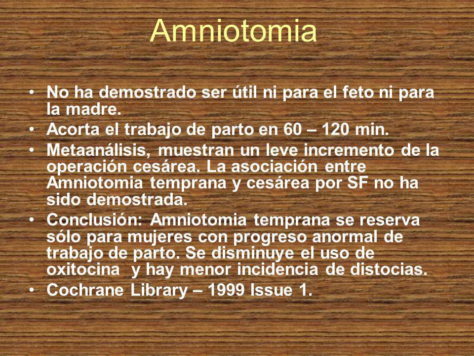 Amniotomia No ha demostrado ser útil ni para el feto ni para la madre. Acorta el trabajo de parto en 60 – 120 min. Metaanálisis, muestran un leve incr
