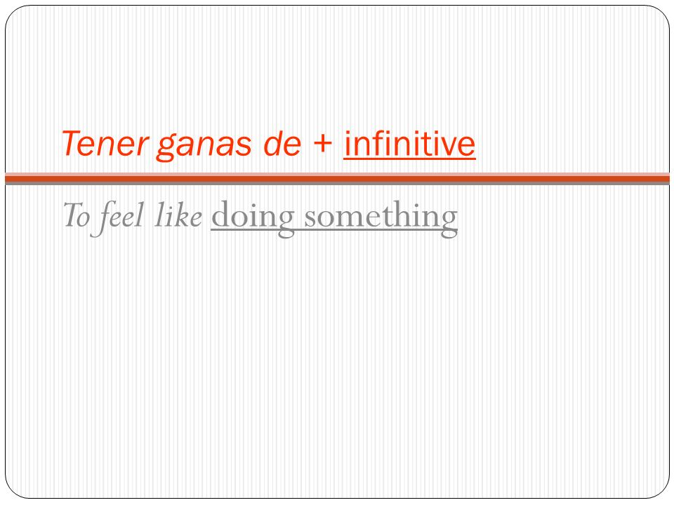 Tener ganas de + infinitive To feel like doing something