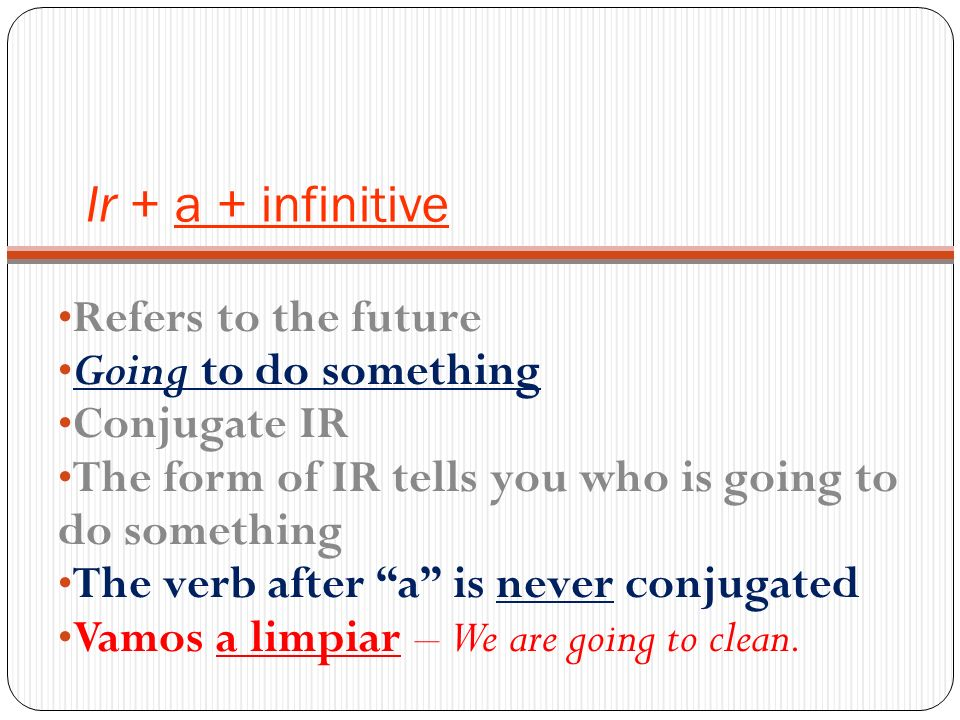 Ir + a + infinitive Refers to the future Going to do something Conjugate IR The form of IR tells you who is going to do something The verb after a is never conjugated Vamos a limpiar – We are going to clean.
