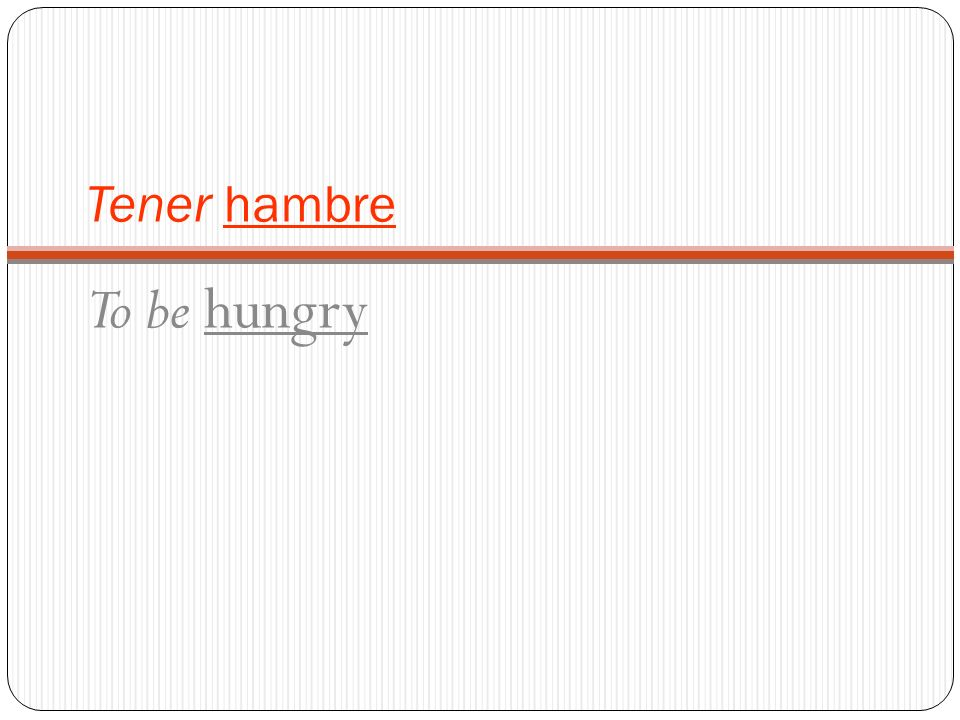 Tener hambre To be hungry