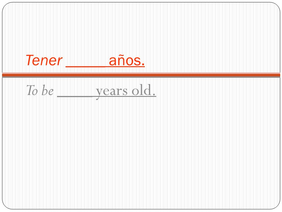 Tener _____ años. To be ____ years old.