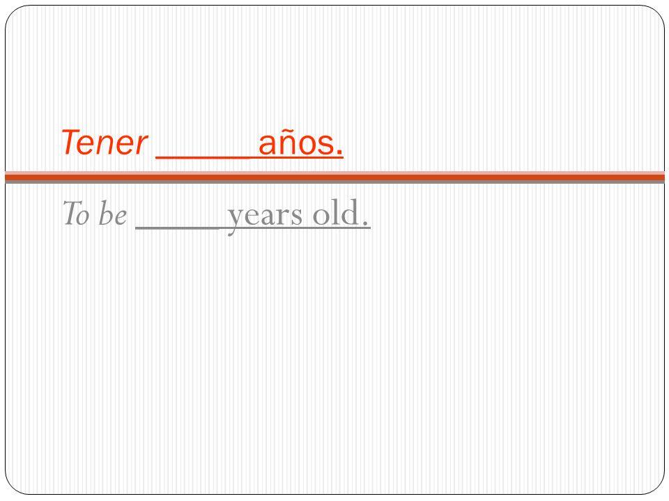 Tener _____ años. To be ____ years old.
