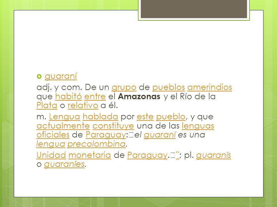 guaraní adj. y com. De un grupo de pueblos amerindios que habitó entre el Amazonas y el Río de la Plata o relativo a él.grupopueblosamerindioshabitóen