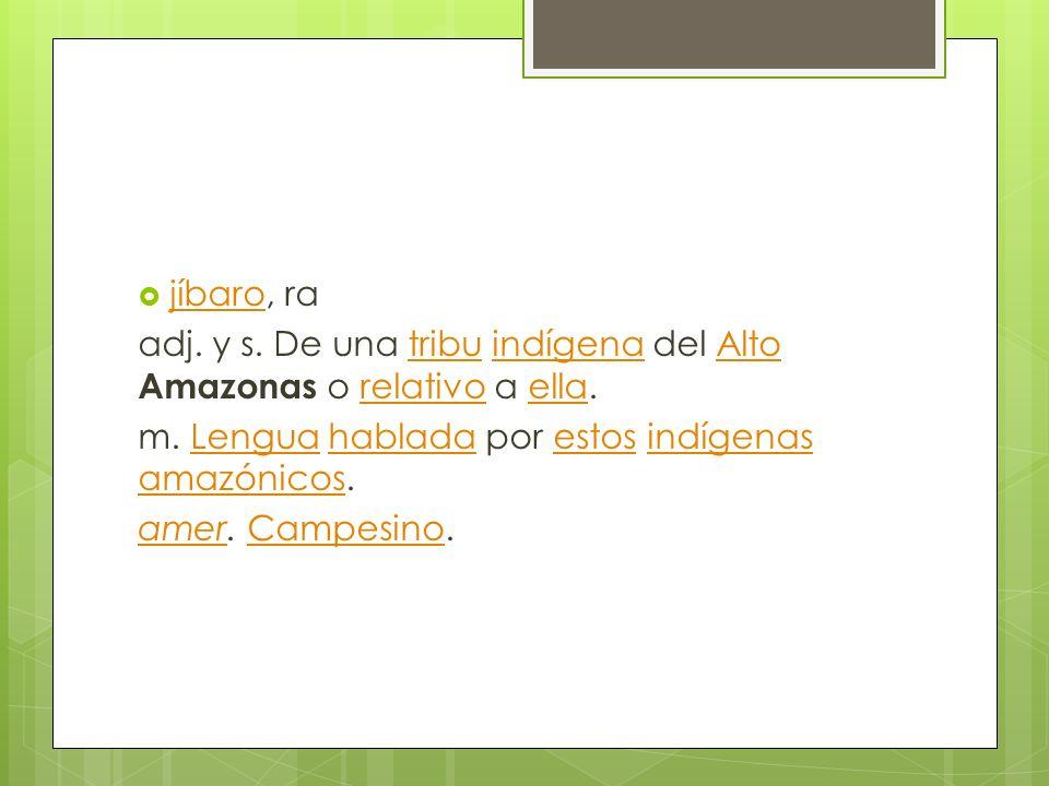 jíbaro, ra jíbaro adj. y s. De una tribu indígena del Alto Amazonas o relativo a ella.tribuindígenaAltorelativoella m. Lengua hablada por estos indíge