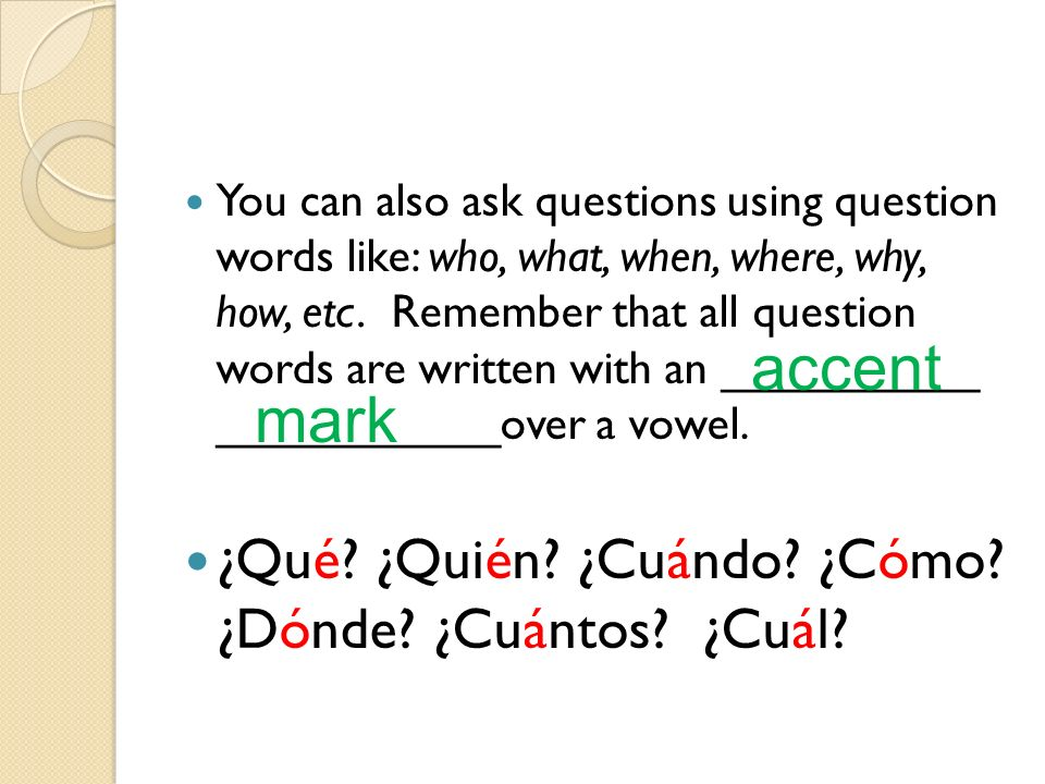 You can also ask questions using question words like: who, what, when, where, why, how, etc. Remember that all question words are written with an ____