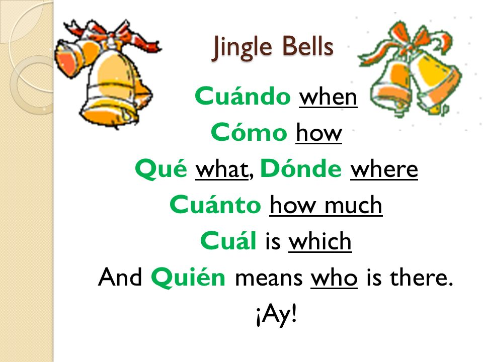 Jingle Bells Cuándo when Cómo how Qué what, Dónde where Cuánto how much Cuál is which And Quién means who is there. ¡Ay!