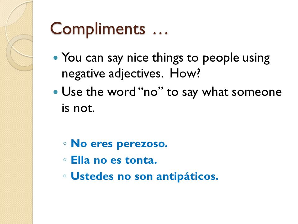 Compliments … You can say nice things to people using negative adjectives. How? Use the word no to say what someone is not. No eres perezoso. Ella no