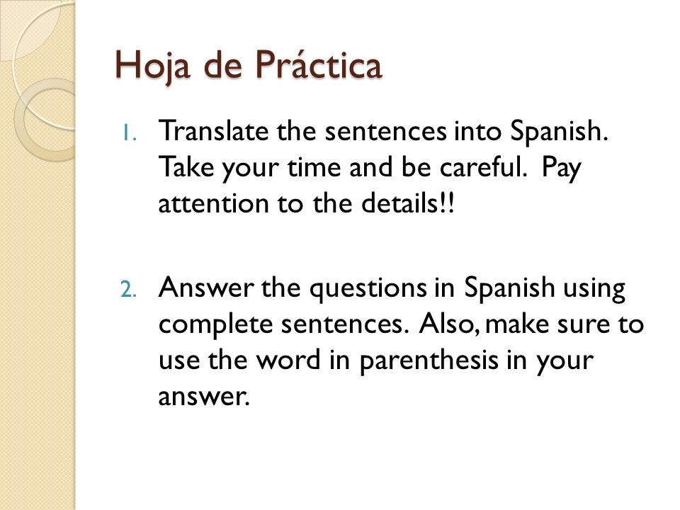 Hoja de Práctica 1. Translate the sentences into Spanish. Take your time and be careful. Pay attention to the details!! 2. Answer the questions in Spa