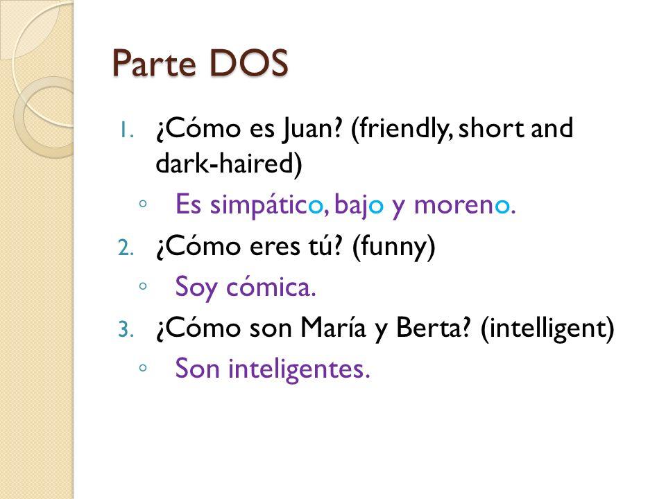 Parte DOS 1. ¿Cómo es Juan? (friendly, short and dark-haired) Es simpático, bajo y moreno. 2. ¿Cómo eres tú? (funny) Soy cómica. 3. ¿Cómo son María y