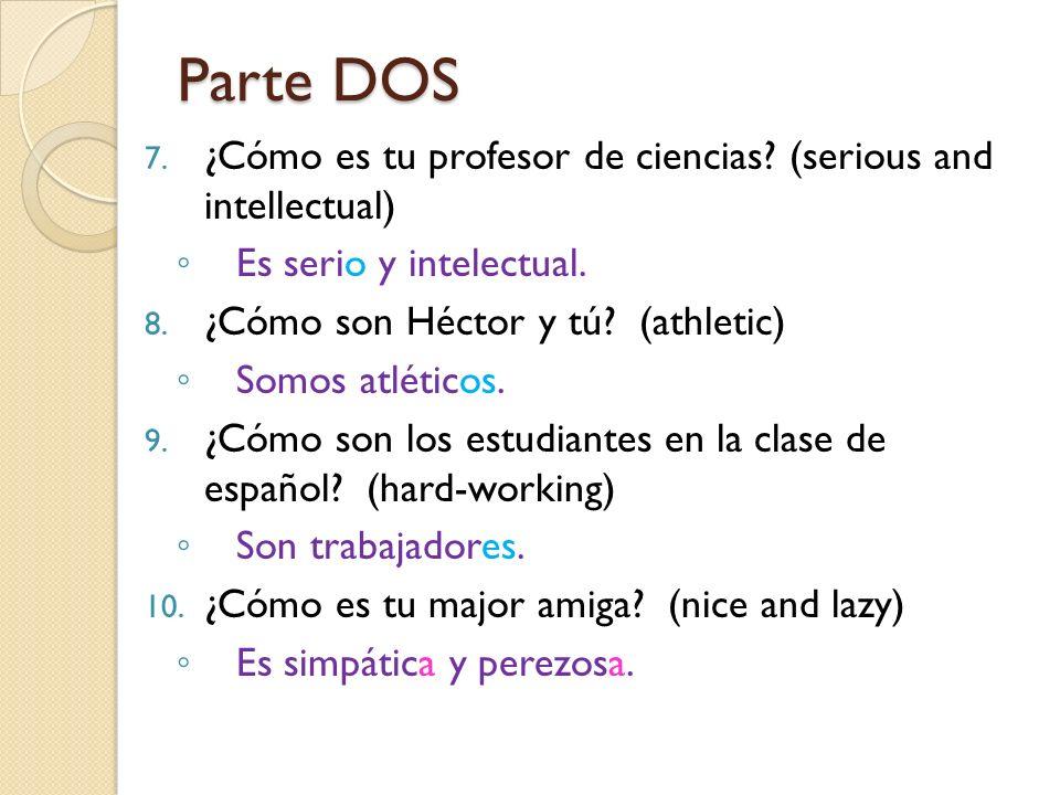 Parte DOS 7. ¿Cómo es tu profesor de ciencias? (serious and intellectual) Es serio y intelectual. 8. ¿Cómo son Héctor y tú? (athletic) Somos atléticos