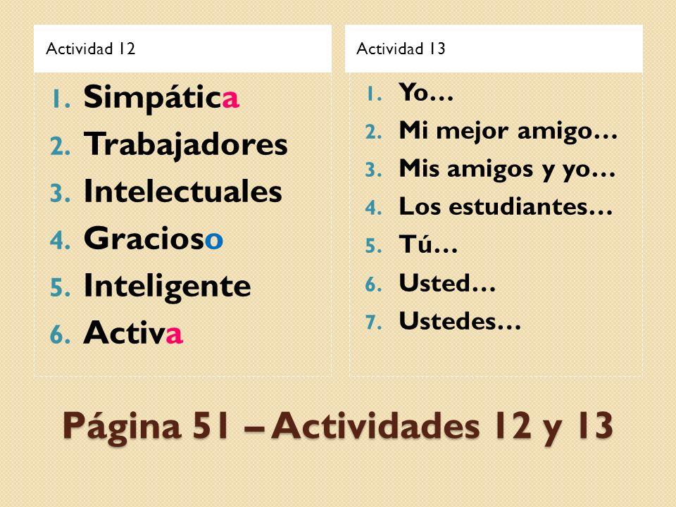 Página 51 – Actividades 12 y 13 Actividad 12Actividad 13 1. Simpática 2. Trabajadores 3. Intelectuales 4. Gracioso 5. Inteligente 6. Activa 1. Yo… 2.