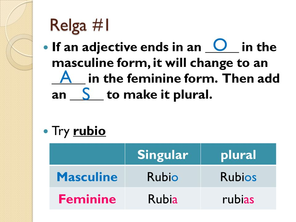 Relga #1 If an adjective ends in an _____ in the masculine form, it will change to an _____ in the feminine form. Then add an _____ to make it plural.