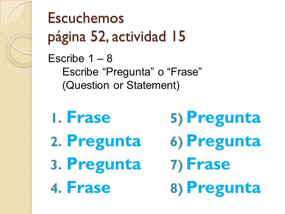 Escuchemos página 52, actividad 15 1. Frase 2. Pregunta 3. Pregunta 4. Frase 5) Pregunta 6) Pregunta 7) Frase 8) Pregunta Escribe 1 – 8 Escribe Pregun
