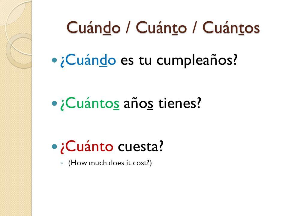 Cuándo / Cuánto / Cuántos ¿Cuándo es tu cumpleaños? ¿Cuántos años tienes? ¿Cuánto cuesta? (How much does it cost?)