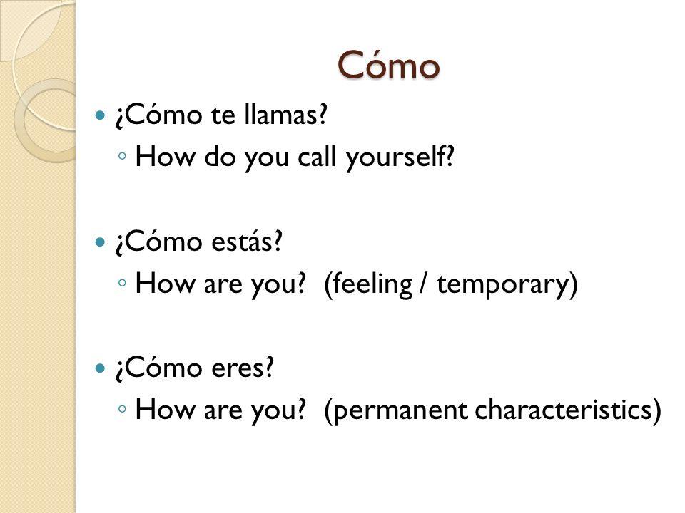 Cómo ¿Cómo te llamas? How do you call yourself? ¿Cómo estás? How are you? (feeling / temporary) ¿Cómo eres? How are you? (permanent characteristics)