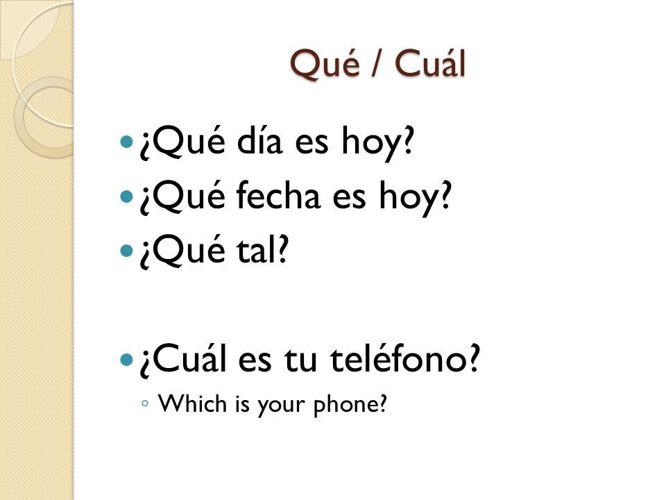 Qué / Cuál ¿Qué día es hoy? ¿Qué fecha es hoy? ¿Qué tal? ¿Cuál es tu teléfono? Which is your phone?