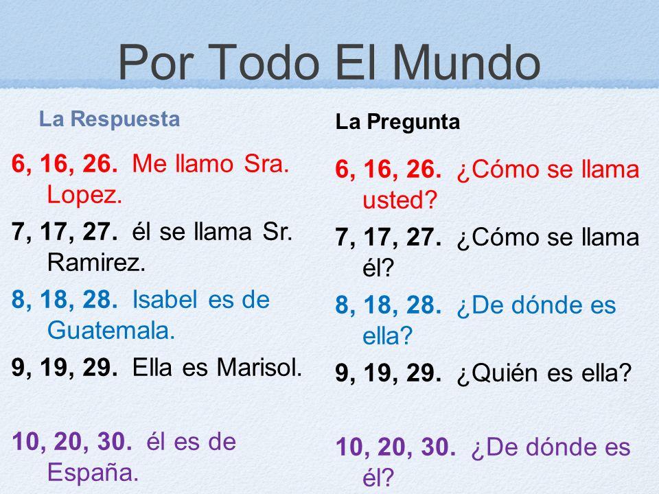 Por Todo El Mundo La Respuesta 6, 16, 26. Me llamo Sra. Lopez. 7, 17, 27. él se llama Sr. Ramirez. 8, 18, 28. Isabel es de Guatemala. 9, 19, 29. Ella