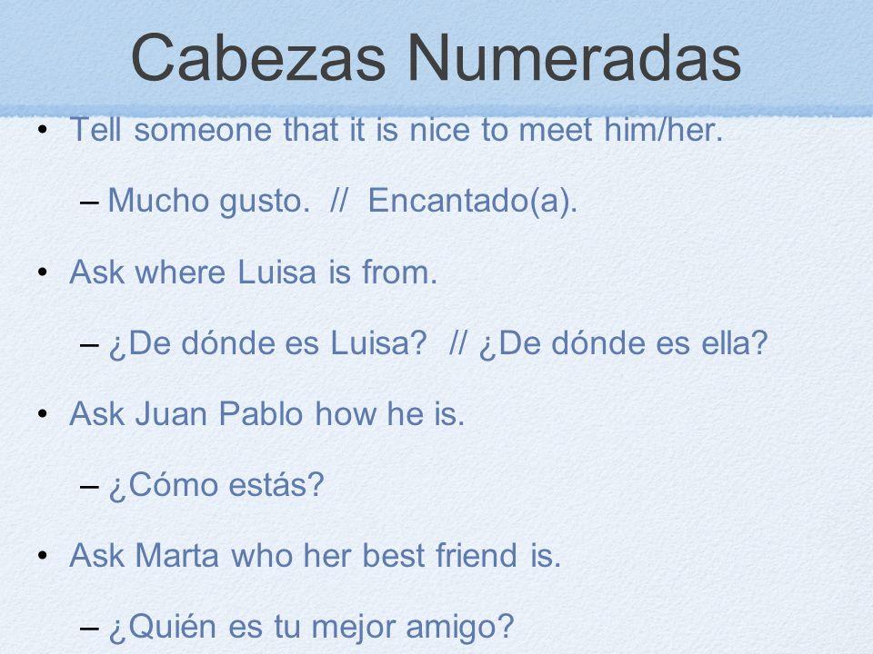 Cabezas Numeradas Tell someone that it is nice to meet him/her. –Mucho gusto. // Encantado(a). Ask where Luisa is from. –¿De dónde es Luisa? // ¿De dó