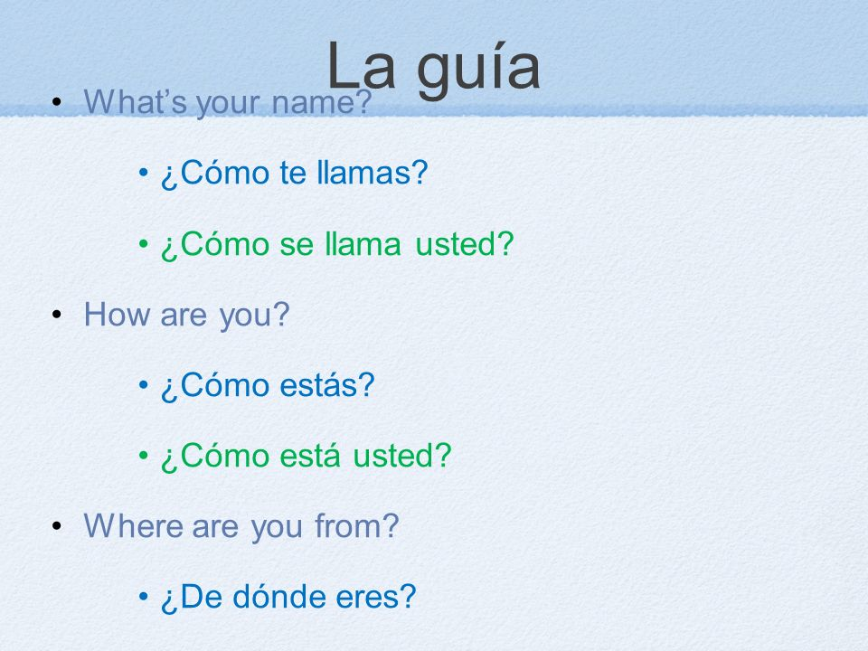 La guía Whats your name? ¿Cómo te llamas? ¿Cómo se llama usted? How are you? ¿Cómo estás? ¿Cómo está usted? Where are you from? ¿De dónde eres? ¿De dó