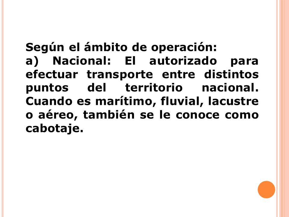 Según el ámbito de operación: a) Nacional: El autorizado para efectuar transporte entre distintos puntos del territorio nacional. Cuando es marítimo,