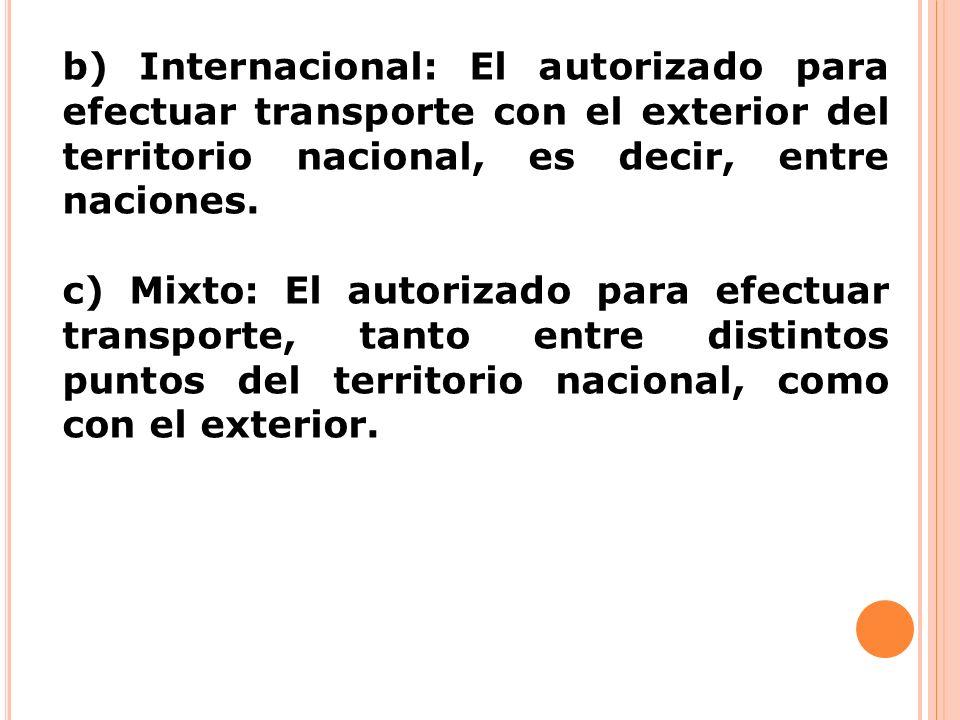 b) Internacional: El autorizado para efectuar transporte con el exterior del territorio nacional, es decir, entre naciones. c) Mixto: El autorizado pa