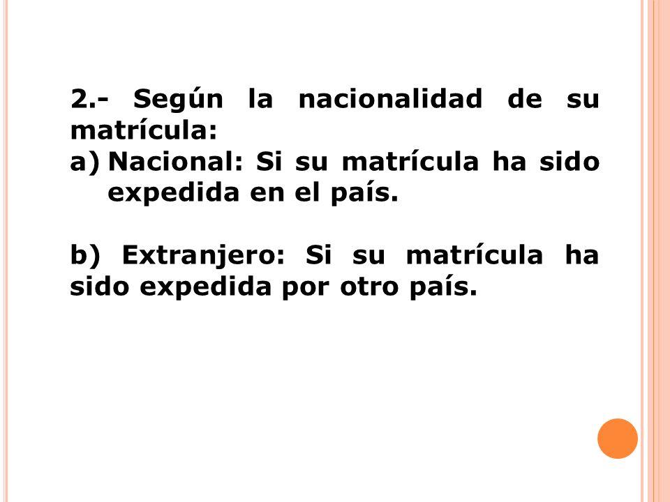 2.- Según la nacionalidad de su matrícula: a)Nacional: Si su matrícula ha sido expedida en el país. b) Extranjero: Si su matrícula ha sido expedida po