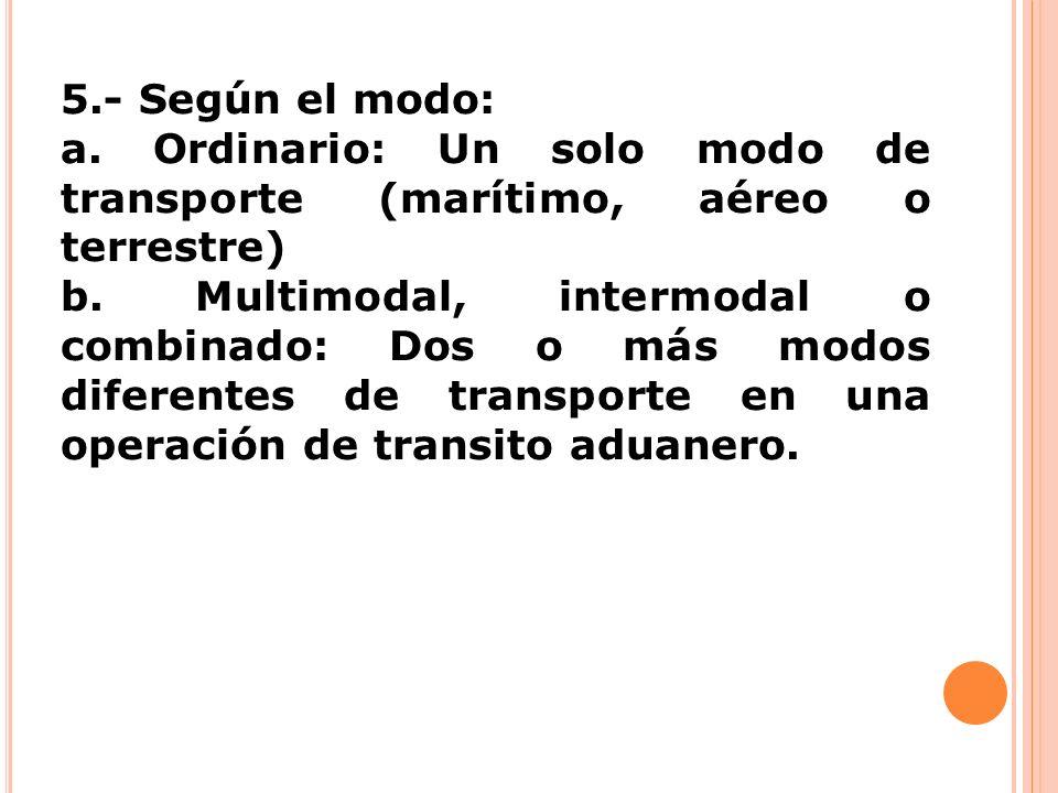5.- Según el modo: a. Ordinario: Un solo modo de transporte (marítimo, aéreo o terrestre) b. Multimodal, intermodal o combinado: Dos o más modos difer