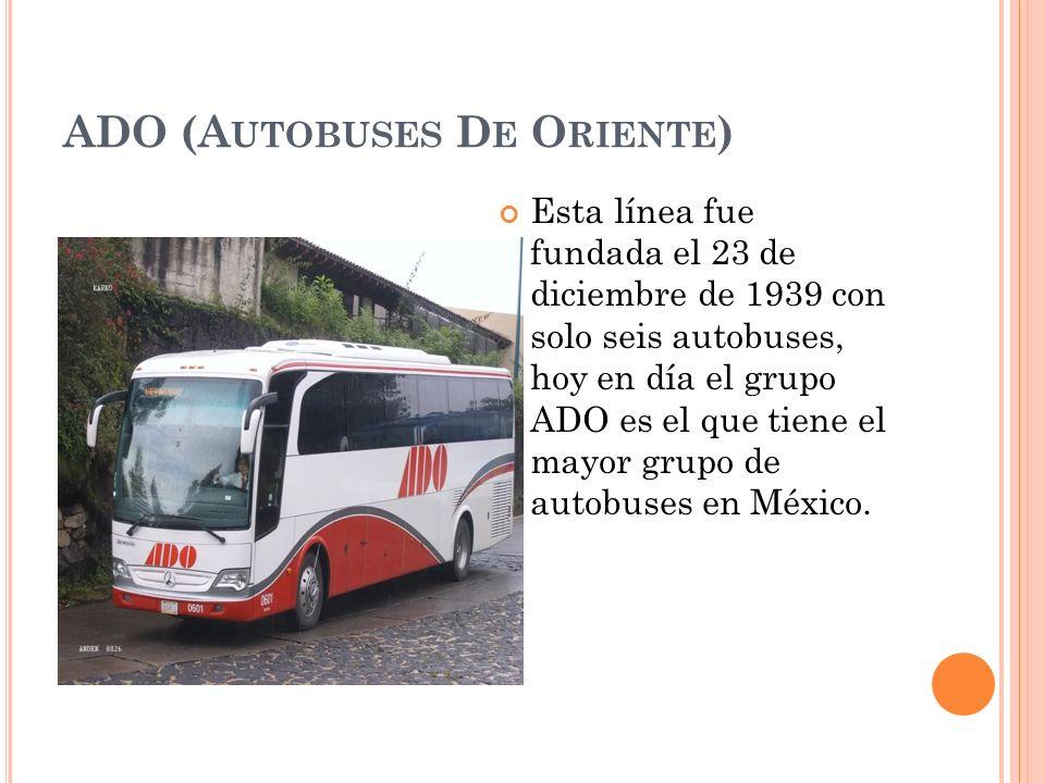ADO (A UTOBUSES D E O RIENTE ) Esta línea fue fundada el 23 de diciembre de 1939 con solo seis autobuses, hoy en día el grupo ADO es el que tiene el m