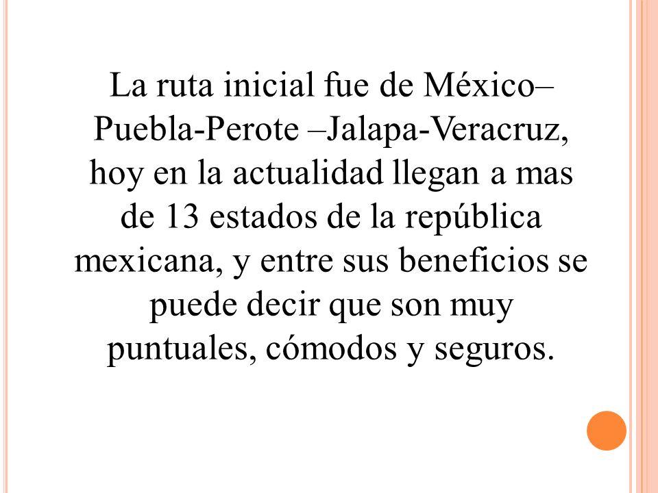 La ruta inicial fue de México– Puebla-Perote –Jalapa-Veracruz, hoy en la actualidad llegan a mas de 13 estados de la república mexicana, y entre sus b
